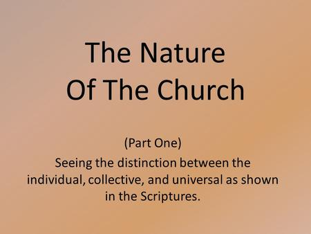 The Nature Of The Church (Part One) Seeing the distinction between the individual, collective, and universal as shown in the Scriptures.