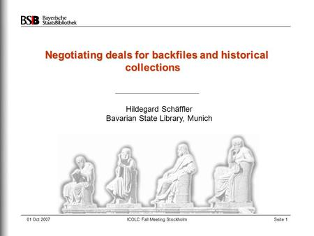 01 Oct 2007ICOLC Fall Meeting StockholmSeite 1 Negotiating deals for backfiles and historical collections Hildegard Schäffler Bavarian State Library, Munich.