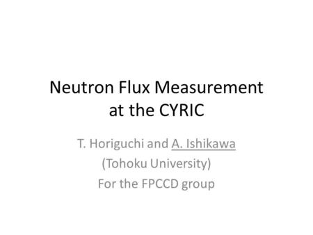 Neutron Flux Measurement at the CYRIC T. Horiguchi and A. Ishikawa (Tohoku University) For the FPCCD group.