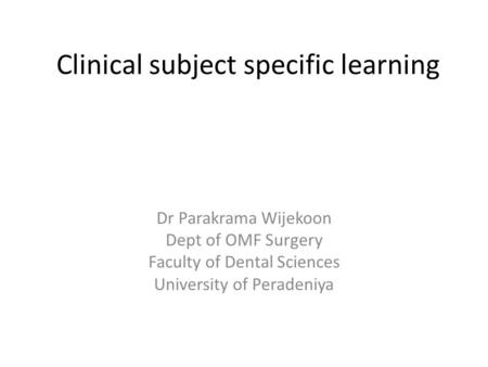 Clinical subject specific learning Dr Parakrama Wijekoon Dept of OMF Surgery Faculty of Dental Sciences University of Peradeniya.