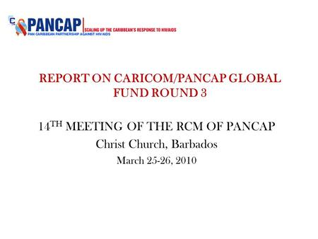 REPORT ON CARICOM/PANCAP GLOBAL FUND ROUND 3 14 TH MEETING OF THE RCM OF PANCAP Christ Church, Barbados March 25-26, 2010.