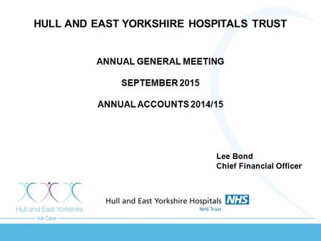 HULL AND EAST YORKSHIRE HOSPITALS TRUST ANNUAL GENERAL MEETING SEPTEMBER 2015 ANNUAL ACCOUNTS 2014/15 Lee Bond Chief Financial Officer.