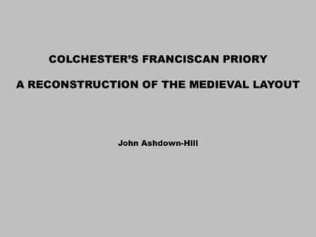 COLCHESTER'S FRANCISCAN PRIORY A RECONSTRUCTION OF THE MEDIEVAL LAYOUT John Ashdown-Hill.
