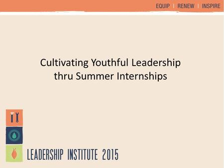 Cultivating Youthful Leadership thru Summer Internships.