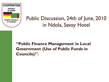 "Public Discussion, 24th of June, 2010 in Ndola, Savoy Hotel ""Public Finance Management in Local Government (Use of Public Funds in Councils)?""."