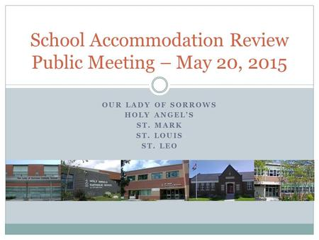 OUR LADY OF SORROWS HOLY ANGEL'S ST. MARK ST. LOUIS ST. LEO School Accommodation Review Public Meeting – May 20, 2015.