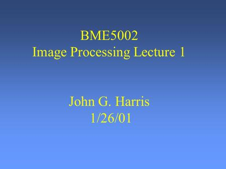 BME5002 Image Processing Lecture 1 John G. Harris 1/26/01.