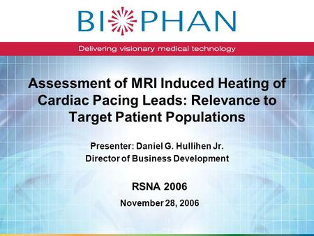 Assessment of MRI Induced Heating of Cardiac Pacing Leads: Relevance to Target Patient Populations Presenter: Daniel G. Hullihen Jr. Director of Business.