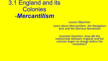 3.1 England and its Colonies -Mercantilism Lesson Objective: Learn about Mercantilism, the Navigation Acts and the Glorious Revolution Essential Question: