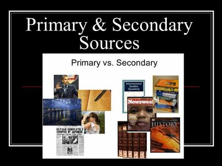 Primary & Secondary Sources. Primary Source: First-hand information from a person who witnessed or lived through an event. Actual records that have survived.