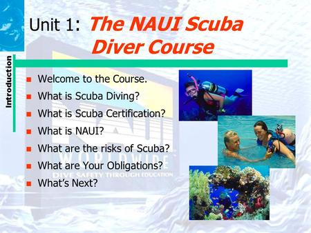 Introduction Unit 1 : The NAUI Scuba Diver Course n Welcome to the Course. n What is Scuba Diving? n What is Scuba Certification? n What is NAUI? n What.