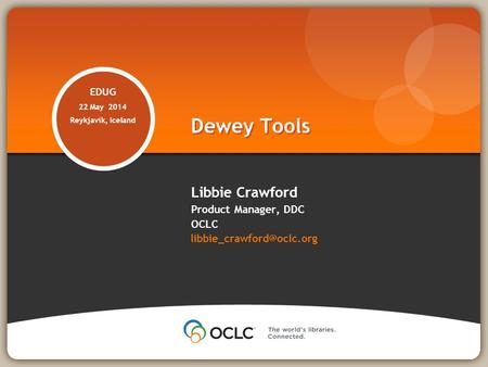 EDUG 22 May 2014 Reykjavik, Iceland Libbie Crawford Product Manager, DDC OCLC Dewey Tools.