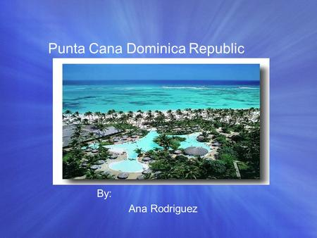 Punta Cana Dominica Republic By: Ana Rodriguez. Punta Cana City Punta Cana is know as one of the most famous city in the Dominican republic Everything.