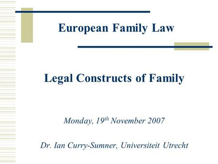 European Family Law Legal Constructs of Family Monday, 19 th November 2007 Dr. Ian Curry-Sumner, Universiteit Utrecht.