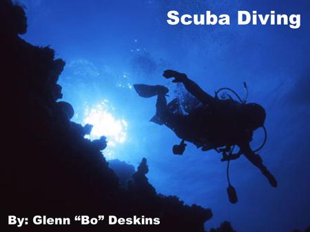 "Scuba Diving By: Glenn ""Bo"" Deskins. Why Scuba Diving? I have been Diving with my dad since I was 10 Diving has taken me all over the world There is always."