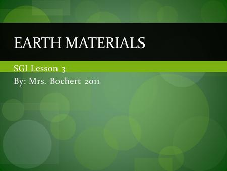 SGI Lesson 3 By: Mrs. Bochert 2011 EARTH MATERIALS.