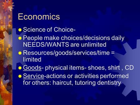 Economics  Science of Choice-  People make choices/decisions daily NEEDS/WANTS are unlimited  Resources/goods/services/time = limited  Goods- physical.