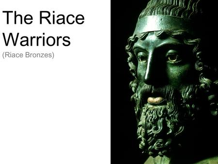 The Riace Warriors (Riace Bronzes). Basic Information They are thought to have been sculpted around 460-430 BC which places them in the early to middle.