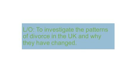 L/O: To investigate the patterns of divorce in the UK and why they have changed.