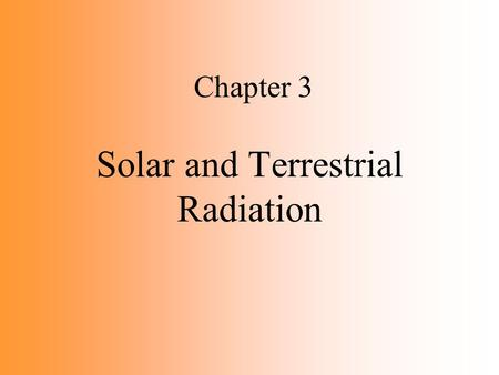 Chapter 3 Solar and Terrestrial Radiation. Electromagnetic Spectrum Earth bombarded by electromagnetic radiation from the sun Various forms of electromagnetic.