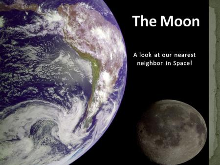 A look at our nearest neighbor in Space!. A natural satellite The only moon of the planet Earth.