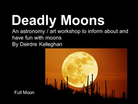 Deadly Moons Full Moon An astronomy / art workshop to inform about and have fun with moons By Deirdre Kelleghan.