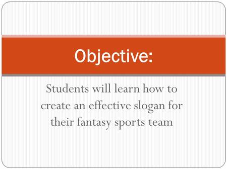 Students will learn how to create an effective slogan for their fantasy sports team Objective: