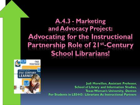 Judi Moreillon, Assistant Professor, School of Library and Information Studies, Texas Woman's University, Denton For Students in LS5443: Librarians As.