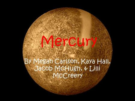 Mercury By Megan Carlson, Kaya Hall, Jacob McHugh, & Lilli McCreery.