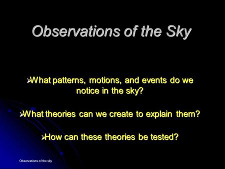 Observations of the sky Observations of the Sky  What patterns, motions, and events do we notice in the sky?  What theories can we create to explain.