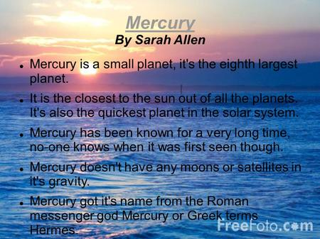 Mercury By Sarah Allen Mercury is a small planet, it's the eighth largest planet. It is the closest to the sun out of all the planets. It's also the quickest.