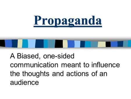 Propaganda A Biased, one-sided communication meant to influence the thoughts and actions of an audience.