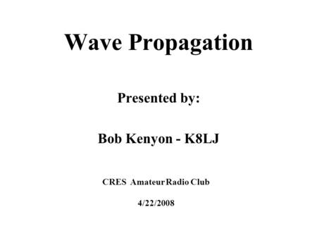Wave Propagation Presented by: Bob Kenyon - K8LJ CRES Amateur Radio Club 4/22/2008.