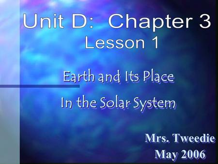 Mrs. Tweedie May 2006 Mrs. Tweedie May 2006 Earth and Its Place In the Solar System Earth and Its Place In the Solar System.