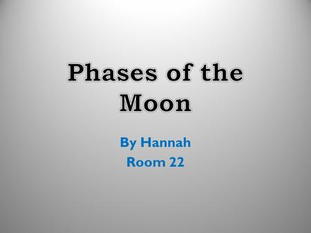 By Hannah Room 22. As the moon circles the Earth, the shape of the moon appears to change; this is because different amounts of the illuminated part of.