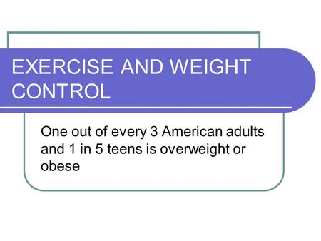EXERCISE AND WEIGHT CONTROL One out of every 3 American adults and 1 in 5 teens is overweight or obese.