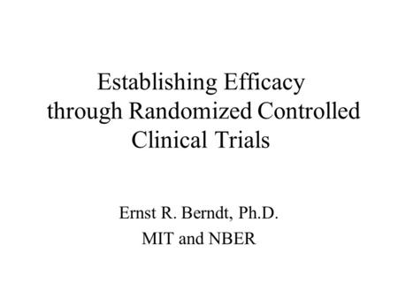 Establishing Efficacy through Randomized Controlled Clinical Trials Ernst R. Berndt, Ph.D. MIT and NBER.