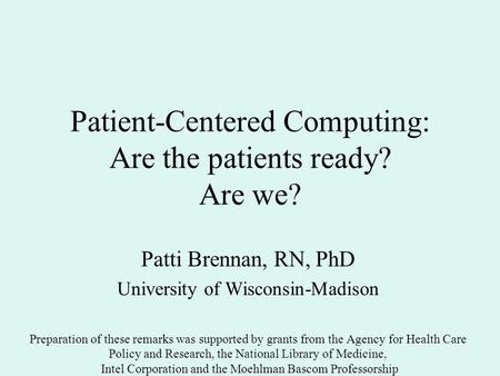 Patient-Centered Computing: Are the patients ready? Are we? Patti Brennan, RN, PhD University of Wisconsin-Madison Preparation of these remarks was supported.