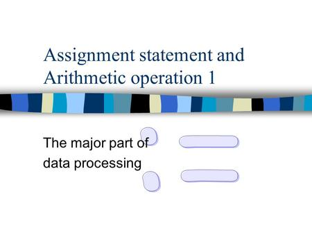 Assignment statement and Arithmetic operation 1 The major part of data processing.