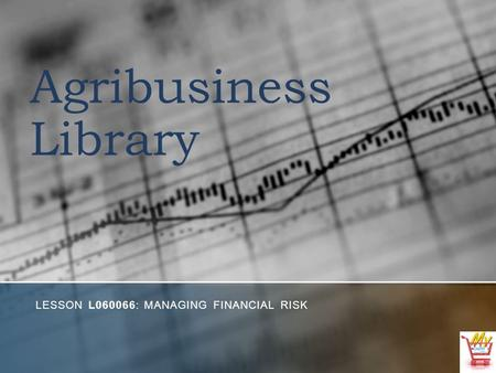Agribusiness Library LESSON L060066: MANAGING FINANCIAL RISK.