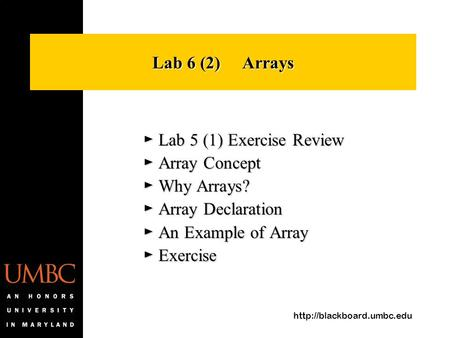 Lab 6 (2) Arrays ► Lab 5 (1) Exercise Review ► Array Concept ► Why Arrays? ► Array Declaration ► An Example of Array ► Exercise.