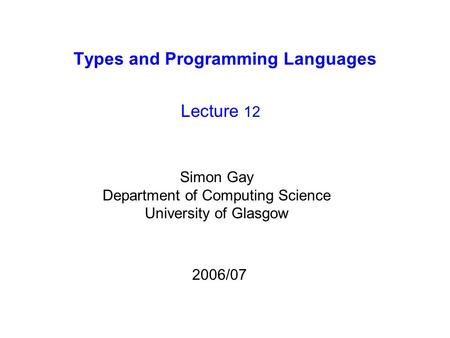 Types and Programming Languages Lecture 12 Simon Gay Department of Computing Science University of Glasgow 2006/07.