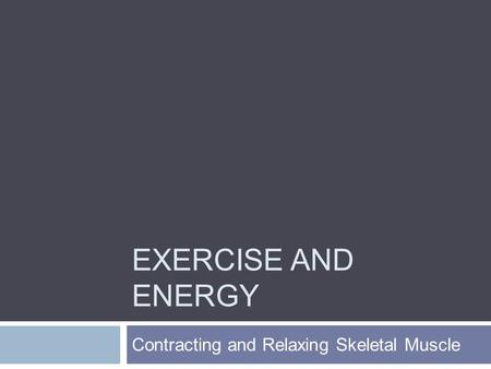EXERCISE AND ENERGY Contracting and Relaxing Skeletal Muscle.
