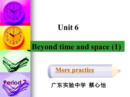More practice Period 7 Beyond time and space (1) Unit 6 广东实验中学 蔡心怡.