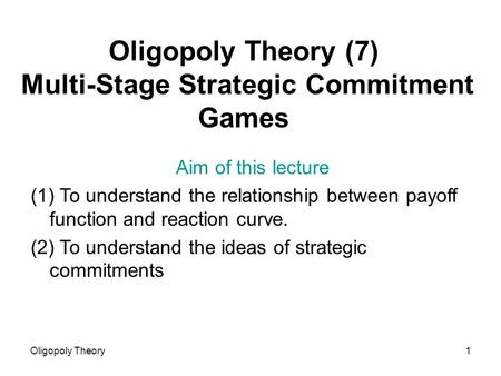 Oligopoly Theory1 Oligopoly Theory (7) Multi-Stage Strategic Commitment Games Aim of this lecture (1) To understand the relationship between payoff function.