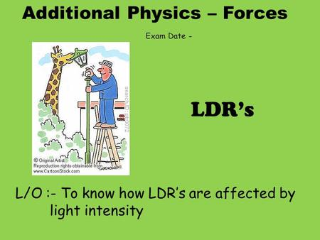 Additional Physics – Forces L/O :- To know how LDR's are affected by light intensity LDR's Exam Date -