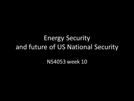 Energy Security and future of US National Security NS4053 week 10.