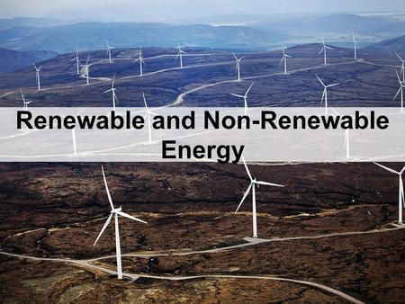 Renewable and Non-Renewable Energy. There are two types of energy sources: Renewable and Non-renewable.