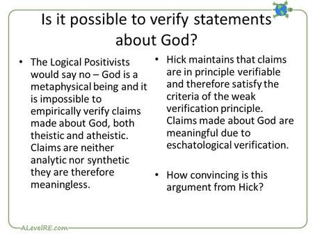 Is it possible to verify statements about God? The Logical Positivists would say no – God is a metaphysical being and it is impossible to empirically verify.
