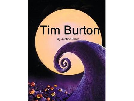 "Tim Burton By Justine Smith. Childhood Born August 25 th 1958 Born August 25 th 1958 Burbank California Burbank California ""quirky, self-absorbed and."